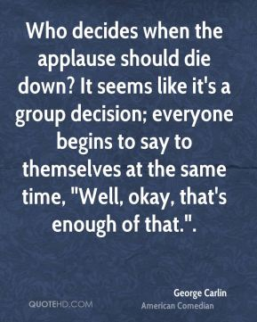"""George Carlin - Who decides when the applause should die down? It seems like it's a group decision; everyone begins to say to themselves at the same time, """"Well, okay, that's enough of that.""""."""