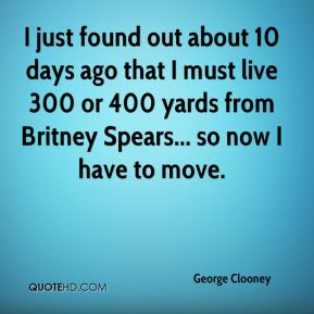 George Clooney - I just found out about 10 days ago that I must live 300 or 400 yards from Britney Spears... so now I have to move.