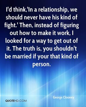 I'd think,'In a relationship, we should never have his kind of fight.' Then, instead of figuring out how to make it work, I looked for a way to get out of it. The truth is, you shouldn't be married if your that kind of person.