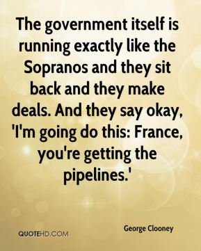 The government itself is running exactly like the Sopranos and they sit back and they make deals. And they say okay, 'I'm going do this: France, you're getting the pipelines.'