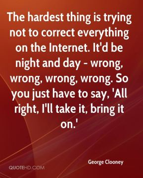 The hardest thing is trying not to correct everything on the Internet. It'd be night and day - wrong, wrong, wrong, wrong. So you just have to say, 'All right, I'll take it, bring it on.'
