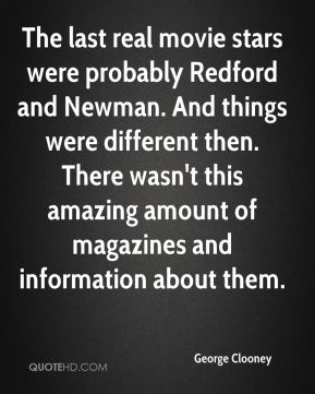 The last real movie stars were probably Redford and Newman. And things were different then. There wasn't this amazing amount of magazines and information about them.