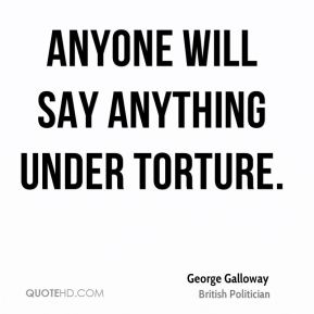 George Galloway - Anyone will say anything under torture.