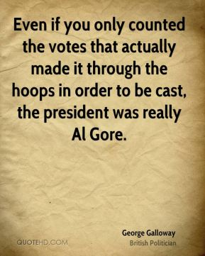 George Galloway - Even if you only counted the votes that actually made it through the hoops in order to be cast, the president was really Al Gore.
