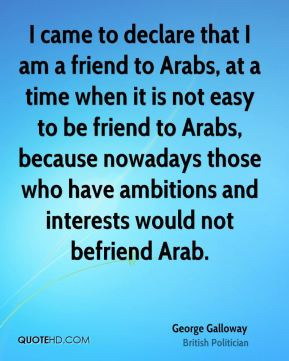 George Galloway - I came to declare that I am a friend to Arabs, at a time when it is not easy to be friend to Arabs, because nowadays those who have ambitions and interests would not befriend Arab.