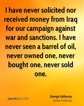 George Galloway - I have never solicited nor received money from Iraq for our campaign against war and sanctions. I have never seen a barrel of oil, never owned one, never bought one, never sold one.
