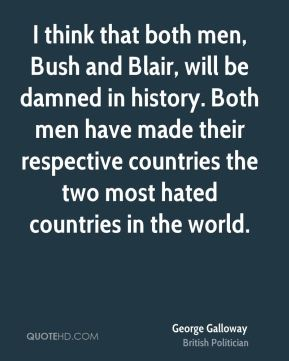 George Galloway - I think that both men, Bush and Blair, will be damned in history. Both men have made their respective countries the two most hated countries in the world.