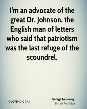 George Galloway - I'm an advocate of the great Dr. Johnson, the English man of letters who said that patriotism was the last refuge of the scoundrel.