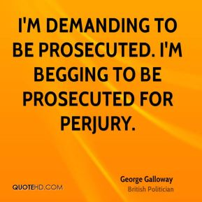 I'm demanding to be prosecuted. I'm begging to be prosecuted for perjury.