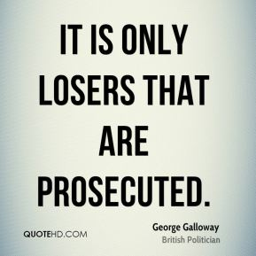 George Galloway - It is only losers that are prosecuted.