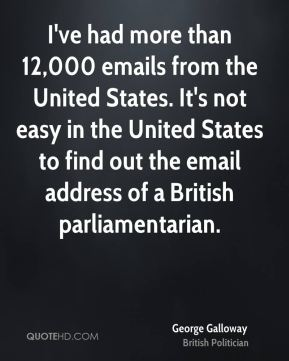George Galloway - I've had more than 12,000 emails from the United States. It's not easy in the United States to find out the email address of a British parliamentarian.