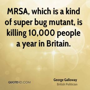 George Galloway - MRSA, which is a kind of super bug mutant, is killing 10,000 people a year in Britain.