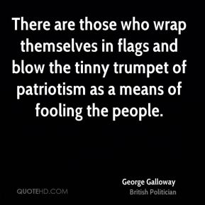 George Galloway - There are those who wrap themselves in flags and blow the tinny trumpet of patriotism as a means of fooling the people.