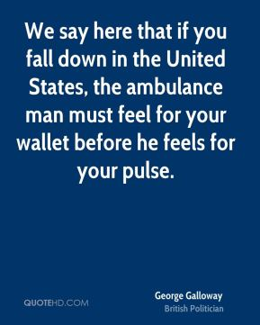 George Galloway - We say here that if you fall down in the United States, the ambulance man must feel for your wallet before he feels for your pulse.