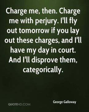 Charge me, then. Charge me with perjury. I'll fly out tomorrow if you lay out these charges, and I'll have my day in court. And I'll disprove them, categorically.