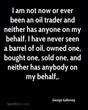 I am not now or ever been an oil trader and neither has anyone on my behalf. I have never seen a barrel of oil, owned one, bought one, sold one, and neither has anybody on my behalf.