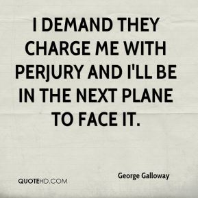 George Galloway - I demand they charge me with perjury and I'll be in the next plane to face it.