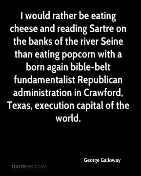 I would rather be eating cheese and reading Sartre on the banks of the river Seine than eating popcorn with a born again bible-belt fundamentalist Republican administration in Crawford, Texas, execution capital of the world.