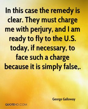In this case the remedy is clear. They must charge me with perjury, and I am ready to fly to the U.S. today, if necessary, to face such a charge because it is simply false.