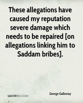 George Galloway - These allegations have caused my reputation severe damage which needs to be repaired [on allegations linking him to Saddam bribes].