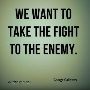 We want to take the fight to the enemy.