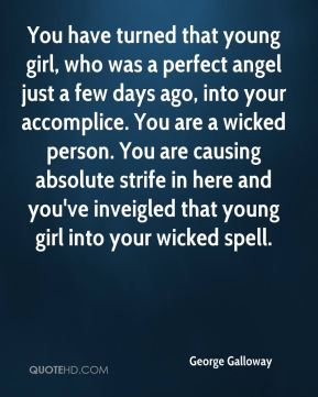 You have turned that young girl, who was a perfect angel just a few days ago, into your accomplice. You are a wicked person. You are causing absolute strife in here and you've inveigled that young girl into your wicked spell.