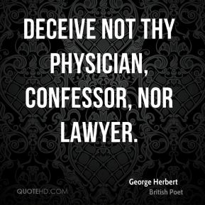 George Herbert - Deceive not thy physician, confessor, nor lawyer.