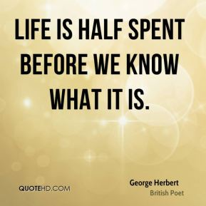 George Herbert - Life is half spent before we know what it is.