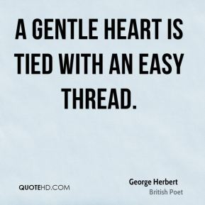 George Herbert - A gentle heart is tied with an easy thread.
