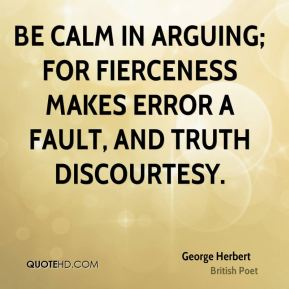 George Herbert - Be calm in arguing; for fierceness makes error a fault, and truth discourtesy.