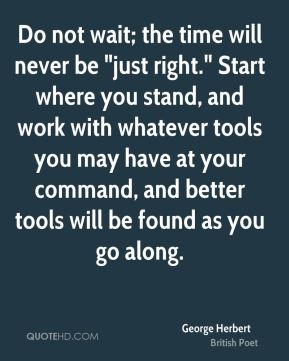 """George Herbert - Do not wait; the time will never be """"just right."""" Start where you stand, and work with whatever tools you may have at your command, and better tools will be found as you go along."""