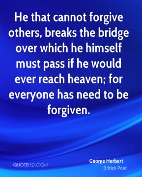 George Herbert - He that cannot forgive others, breaks the bridge over which he himself must pass if he would ever reach heaven; for everyone has need to be forgiven.