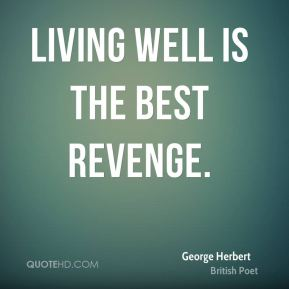 George Herbert - Living well is the best revenge.