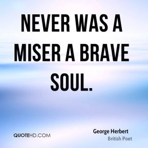 Never was a miser a brave soul.