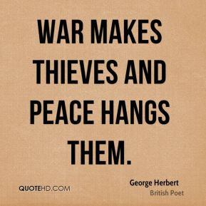 George Herbert - War makes thieves and peace hangs them.