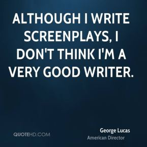 George Lucas - Although I write screenplays, I don't think I'm a very good writer.