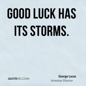 George Lucas - Good luck has its storms.