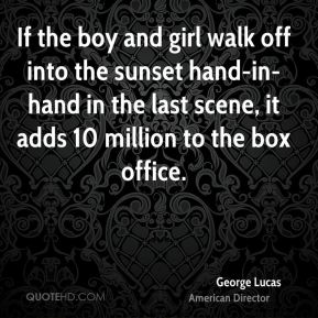 George Lucas - If the boy and girl walk off into the sunset hand-in-hand in the last scene, it adds 10 million to the box office.