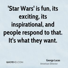 George Lucas - 'Star Wars' is fun, its exciting, its inspirational, and people respond to that. It's what they want.