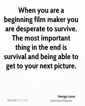 When you are a beginning film maker you are desperate to survive. The most important thing in the end is survival and being able to get to your next picture.