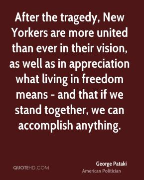 After the tragedy, New Yorkers are more united than ever in their vision, as well as in appreciation what living in freedom means - and that if we stand together, we can accomplish anything.