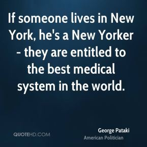 George Pataki - If someone lives in New York, he's a New Yorker - they are entitled to the best medical system in the world.