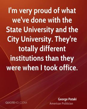 I'm very proud of what we've done with the State University and the City University. They're totally different institutions than they were when I took office.