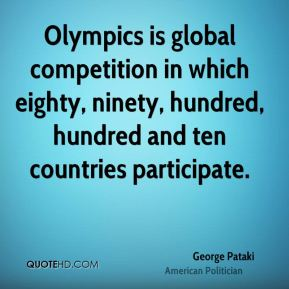 George Pataki - Olympics is global competition in which eighty, ninety, hundred, hundred and ten countries participate.