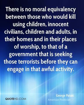 George Pataki - There is no moral equivalency between those who would kill using children, innocent civilians, children and adults, in their homes and in their places of worship, to that of a government that is seeking those terrorists before they can engage in that awful activity.