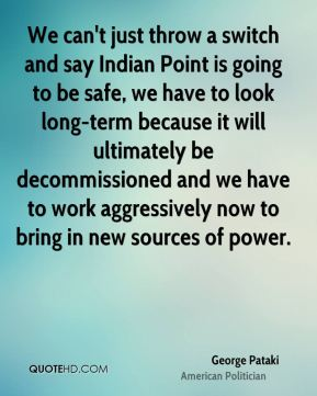 We can't just throw a switch and say Indian Point is going to be safe, we have to look long-term because it will ultimately be decommissioned and we have to work aggressively now to bring in new sources of power.