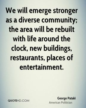 We will emerge stronger as a diverse community; the area will be rebuilt with life around the clock, new buildings, restaurants, places of entertainment.