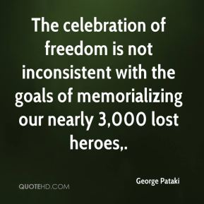 George Pataki - The celebration of freedom is not inconsistent with the goals of memorializing our nearly 3,000 lost heroes.