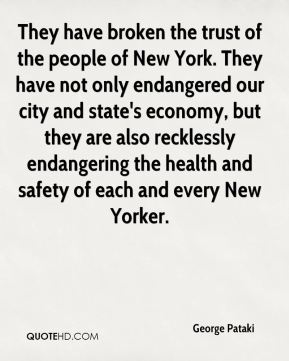 George Pataki - They have broken the trust of the people of New York. They have not only endangered our city and state's economy, but they are also recklessly endangering the health and safety of each and every New Yorker.