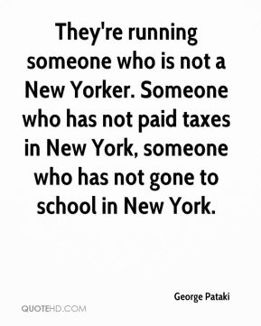 George Pataki - They're running someone who is not a New Yorker. Someone who has not paid taxes in New York, someone who has not gone to school in New York.